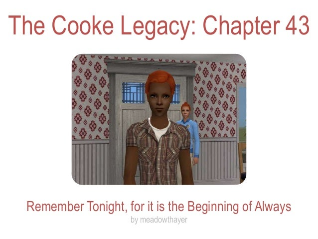 The Cooke Legacy: Chapter 43 Remember Tonight, for it is the Beginning of Always                     by meadowthayer