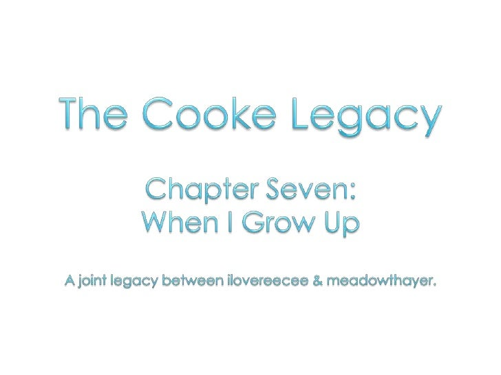 The Cooke Legacy<br />Chapter Seven: <br />When I Grow Up<br />A joint legacy between ilovereecee & meadowthayer.<br />