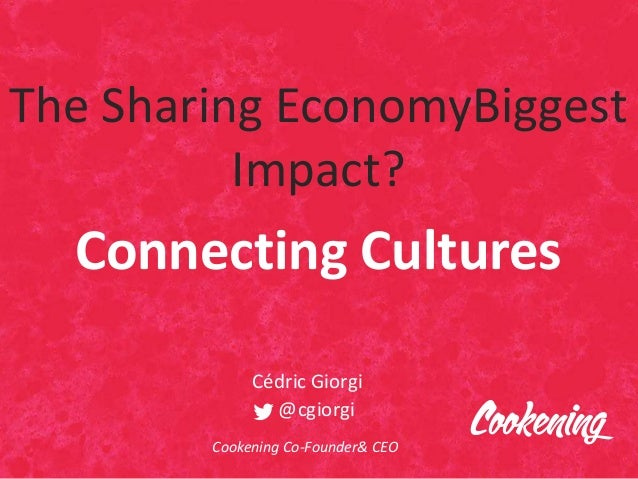 The Sharing EconomyBiggest Impact? Connecting Cultures Cédric Giorgi @cgiorgi Cookening Co-Founder& CEO