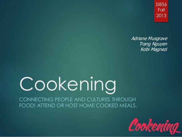 Cookening CONNECTING PEOPLE AND CULTURES THROUGH FOOD! ATTEND OR HOST HOME COOKED MEALS. SI856 Fall 2013 Adriane Musgrave ...