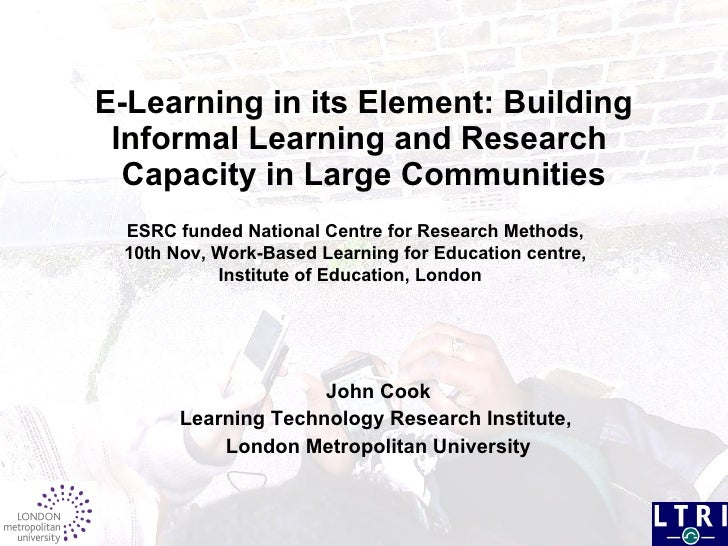 E-Learning in its Element: Building Informal Learning and Research  Capacity in Large Communities John Cook Learning Techn...