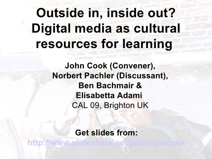 Outside in, inside out? Digital media as cultural resources for learning   John Cook (Convener), Norbert Pachler   (Discus...