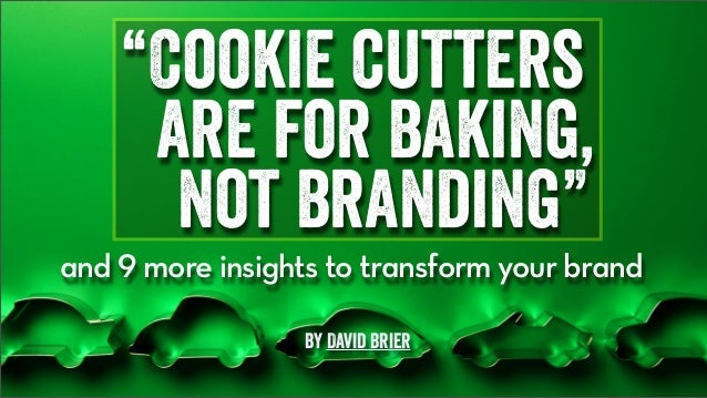"""Cookie cutters are for baking, not branding"" and 9 more insights to transform your brand by David Brier"