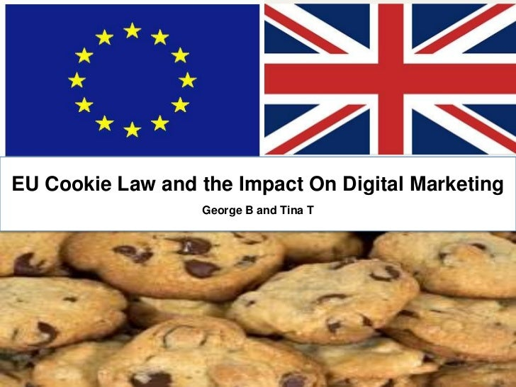 EU Cookie Law and the Impact On Digital Marketing                  George B and Tina T