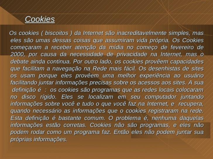 Cookies <ul><li>Os cookies ( biscoitos ) da Internet são inacreditavelmente simples, mas eles são umas dessas coisas que a...