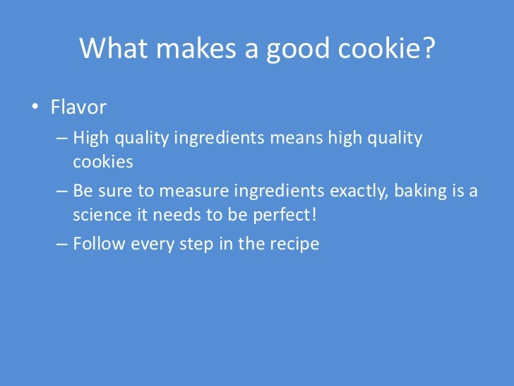 What makes a good cookie?• Flavor  – High quality ingredients means high quality    cookies  – Be sure to measure ingredie...