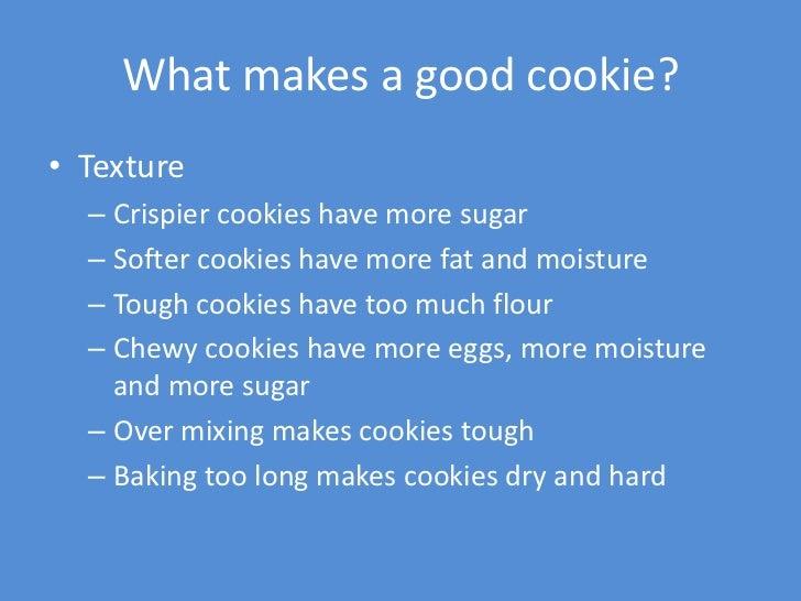 What makes a good cookie?• Texture  – Crispier cookies have more sugar  – Softer cookies have more fat and moisture  – Tou...