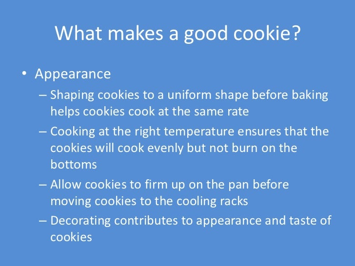 What makes a good cookie?• Appearance  – Shaping cookies to a uniform shape before baking    helps cookies cook at the sam...