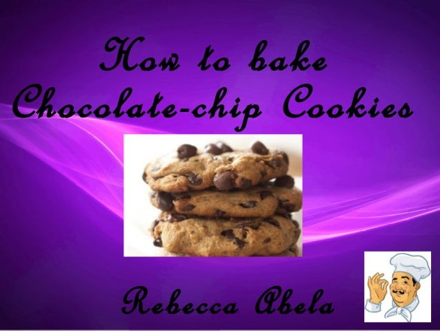 How to bakeChocolate-chip Cookies     Rebecca Abela