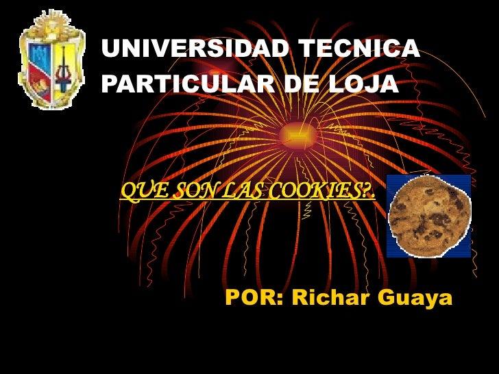 UNIVERSIDAD TECNICA PARTICULAR DE LOJA POR: Richar Guaya QUE SON LAS COOKIES?.