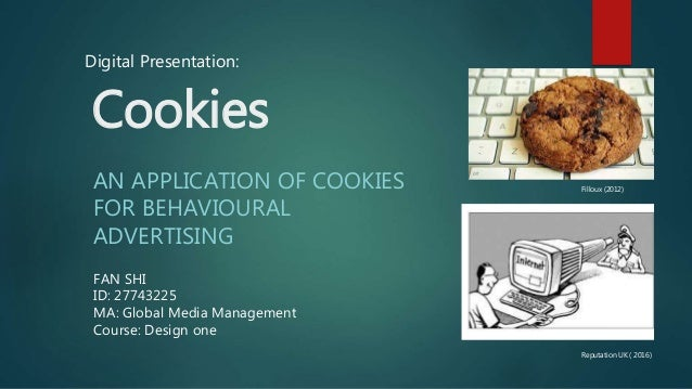 Cookies AN APPLICATION OF COOKIES FOR BEHAVIOURAL ADVERTISING FAN SHI ID: 27743225 MA: Global Media Management Course: Des...