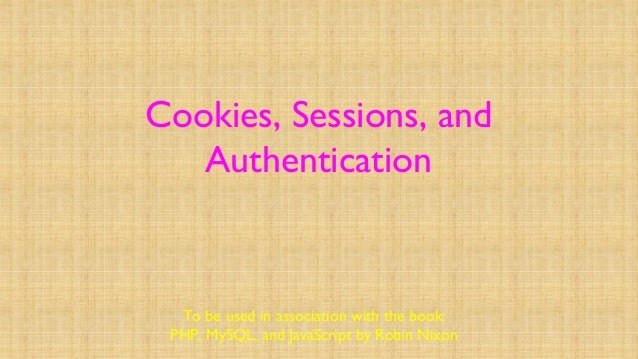 Cookies, Sessions, and Authentication To be used in association with the book: PHP, MySQL, and JavaScript by Robin Nixon