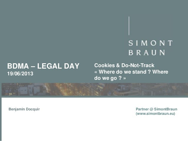 BDMA – LEGAL DAY 19/06/2013  Benjamin Docquir  Cookies & Do-Not-Track « Where do we stand ? Where do we go ? »  Partner @ ...
