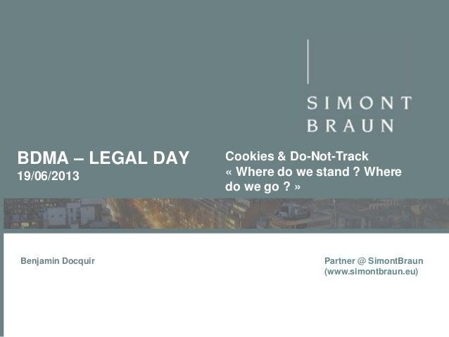 BDMA – LEGAL DAY 19/06/2013  Benjamin Docquir  Cookies & Do-Not-Track « Where do we stand ? Where do we go ? »  Partner @ ...