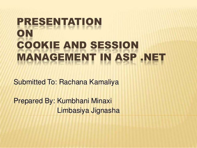 PRESENTATION ON COOKIE AND SESSION MANAGEMENT IN ASP .NET Submitted To: Rachana Kamaliya Prepared By: Kumbhani Minaxi Limb...
