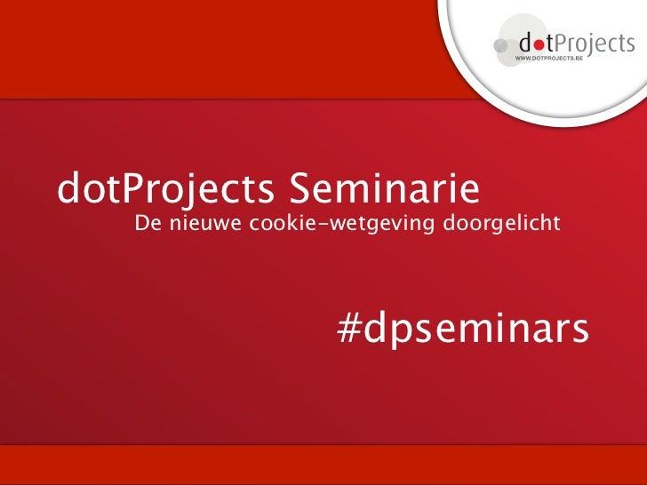 dotProjects Seminarie   De nieuwe cookie-wetgeving doorgelicht                     #dpseminars