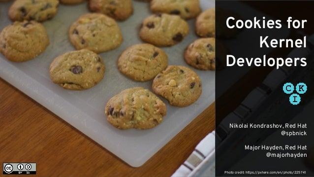 Cookies for Kernel Developers Nikolai Kondrashov, Red Hat @spbnick Major Hayden, Red Hat @majorhayden Photo credit: https:...