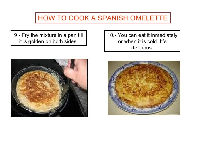 HOW TO COOK A SPANISH OMELETTE 9.- Fry the mixture in a pan till it is golden on both sides. 10.- You can eat it inmediate...