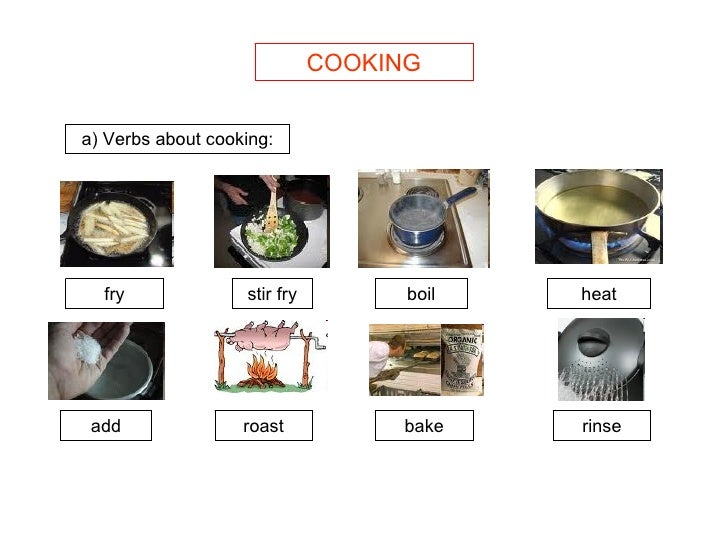 COOKING a) Verbs about cooking: fry stir fry boil heat add roast bake rinse