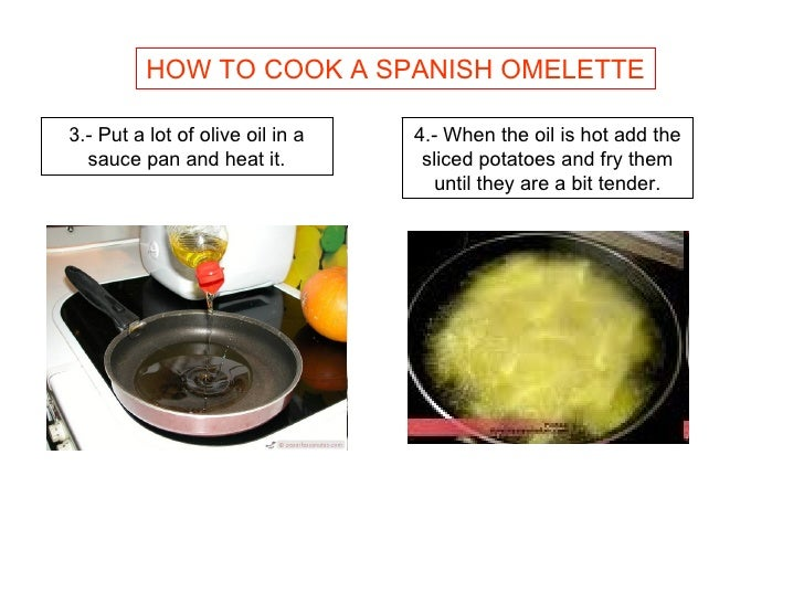 HOW TO COOK A SPANISH OMELETTE 3.- Put a lot of olive oil in a sauce pan and heat it. 4.- When the oil is hot add the slic...