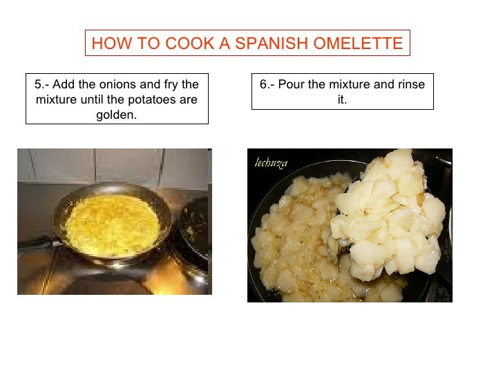 HOW TO COOK A SPANISH OMELETTE 5.- Add the onions and fry the mixture until the potatoes are golden. 6.- Pour the mixture ...
