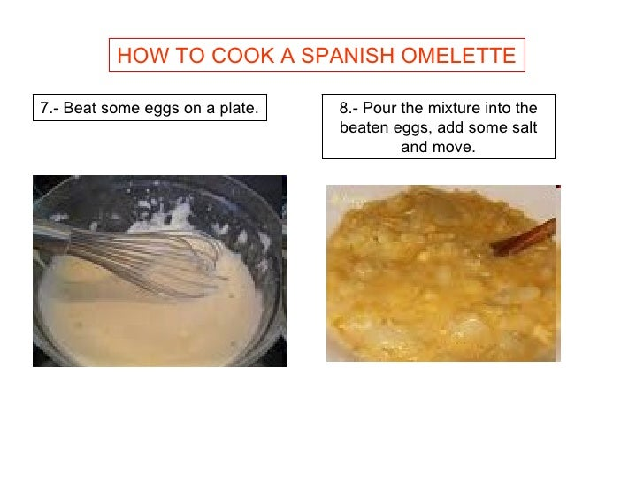 HOW TO COOK A SPANISH OMELETTE 7.- Beat some eggs on a plate. 8.- Pour the mixture into the beaten eggs, add some salt and...