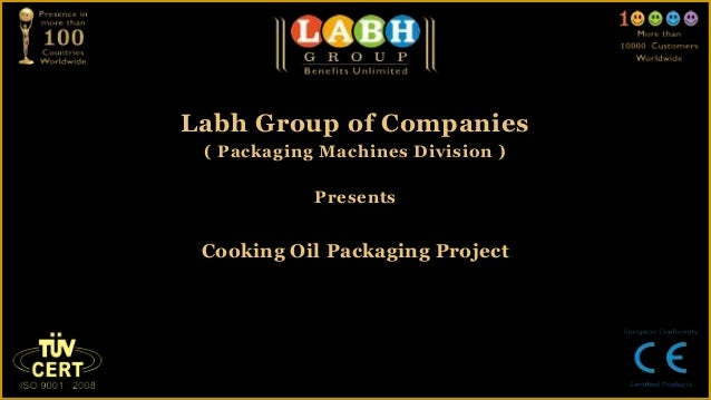 Labh Group of Companies ( Packaging Machines Division )            Presents Cooking Oil Packaging Project