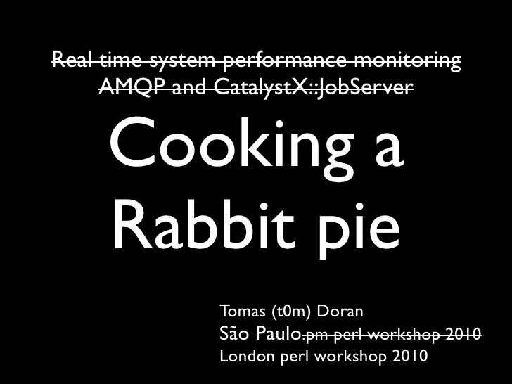 Real time system performance monitoring     AMQP and CatalystX::JobServer     Cooking a     Rabbit pie                Toma...