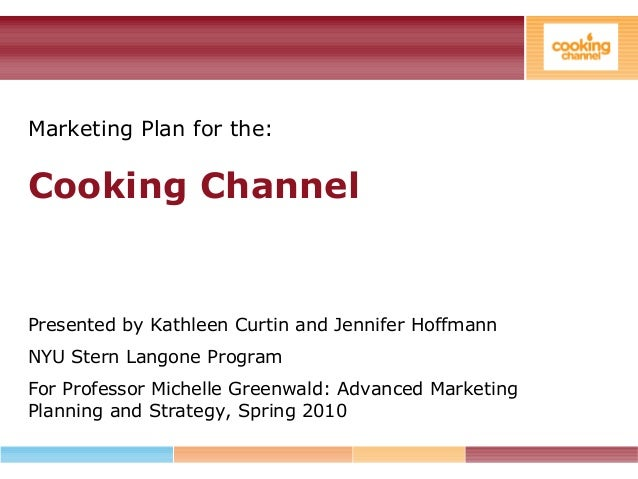 Marketing Plan for the: Cooking Channel Presented by Kathleen Curtin and Jennifer Hoffmann NYU Stern Langone Program For P...