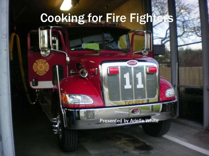 COOKING FORCooking for Fire Fighters     FIREFIGHTERS                Presented by Arielle White     Presented by Arielle W...