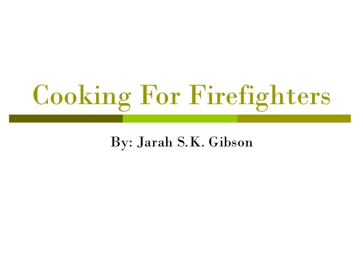 Cooking For Firefighters      By: Jarah S.K. Gibson