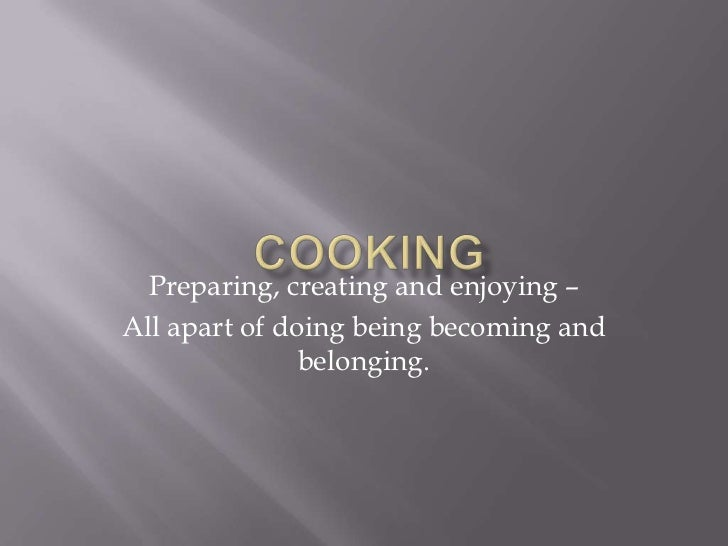 Preparing, creating and enjoying –All apart of doing being becoming and               belonging.