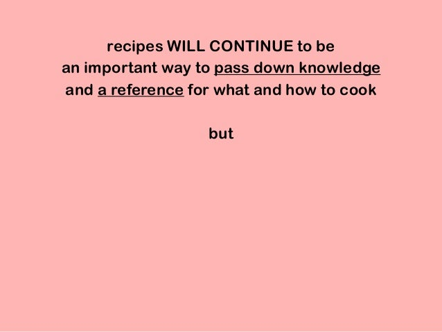 recipes WILL CONTINUE to be an important way to pass down knowledge and a reference for what and how to cook but