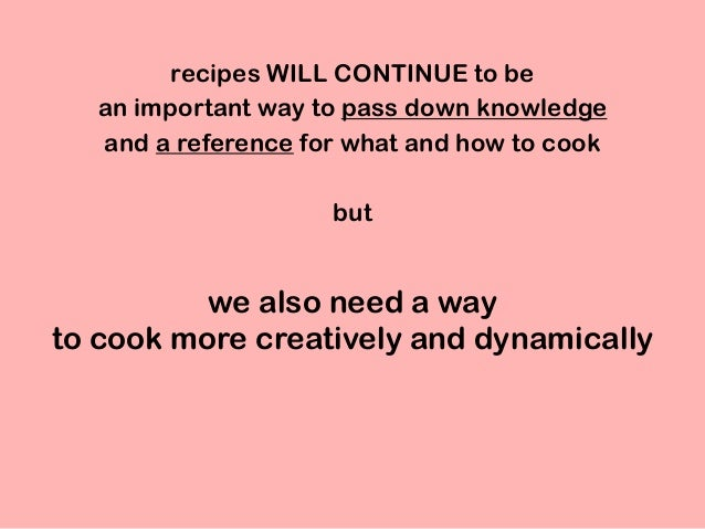 we also need a way to cook more creatively and dynamically recipes WILL CONTINUE to be an important way to pass down knowl...