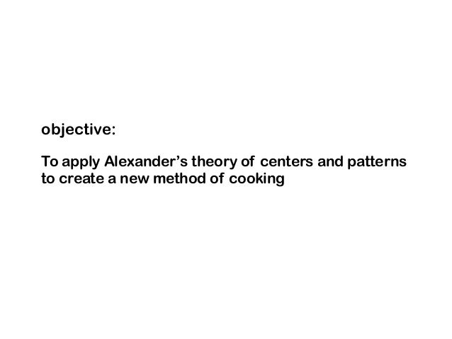 objective: To apply Alexander's theory of centers and patterns to create a new method of cooking