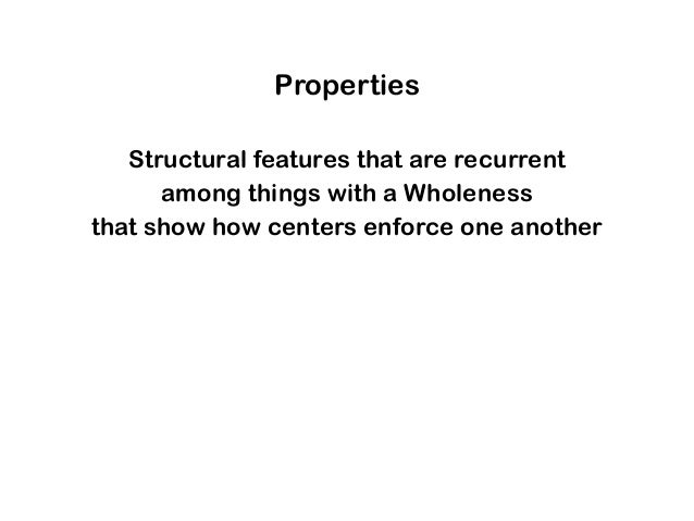 Properties Structural features that are recurrent among things with a Wholeness that show how centers enforce one another