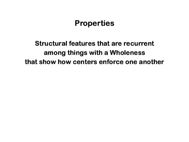 Properties Structural features that are recurrent among things with a Wholeness that show how centers enforce one another ...