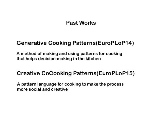 Generative Cooking Patterns(EuroPLoP14) A method of making and using patterns for cooking that helps decision-making in th...