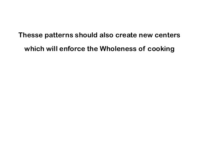 Thesse patterns should also create new centers which will enforce the Wholeness of cooking
