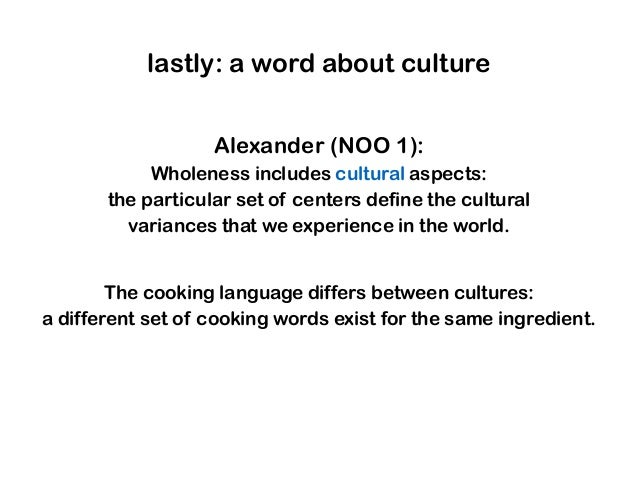 lastly: a word about culture Alexander (NOO 1): Wholeness includes cultural aspects: the particular set of centers define ...