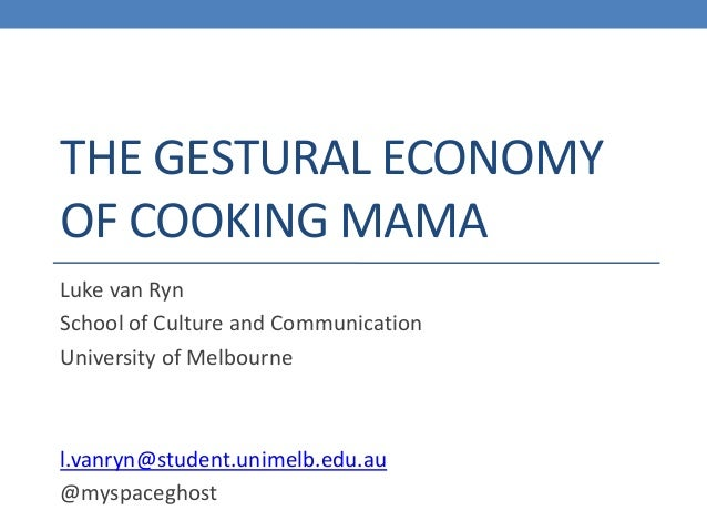 THE GESTURAL ECONOMY OF COOKING MAMA Luke van Ryn School of Culture and Communication University of Melbourne  l.vanryn@st...