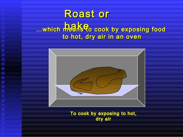 Roast or bake … which means to cook by exposing food to hot, dry air in an oven  To cook by exposing to hot, dry air