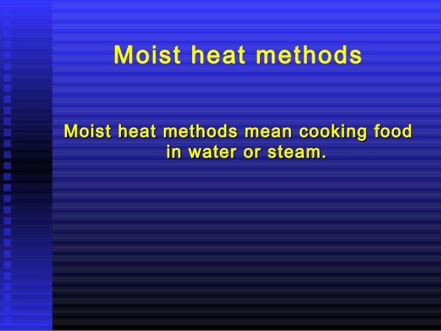 Moist heat methods Moist heat methods mean cooking food in water or steam.