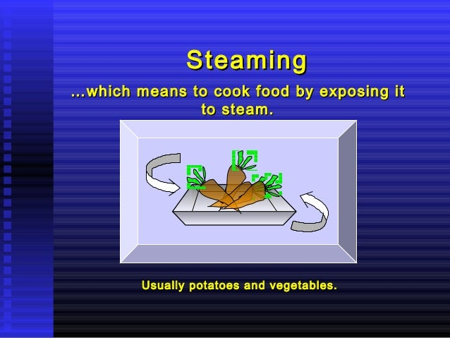 Steaming … which means to cook food by exposing it to steam.  Usually potatoes and vegetables.