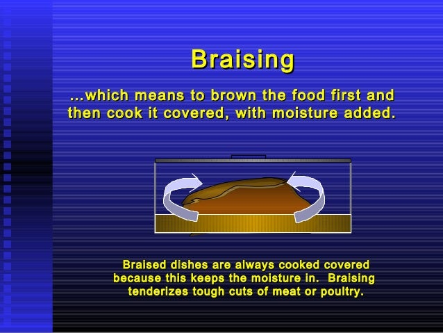 Braising … which means to brown the food first and then cook it covered, with moisture added.  Braised dishes are always c...