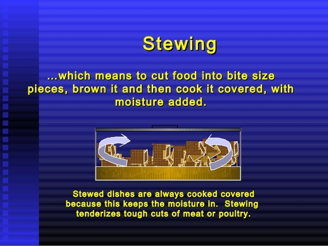 Stewing … which means to cut food into bite size pieces, brown it and then cook it covered, with moisture added.  Stewed d...