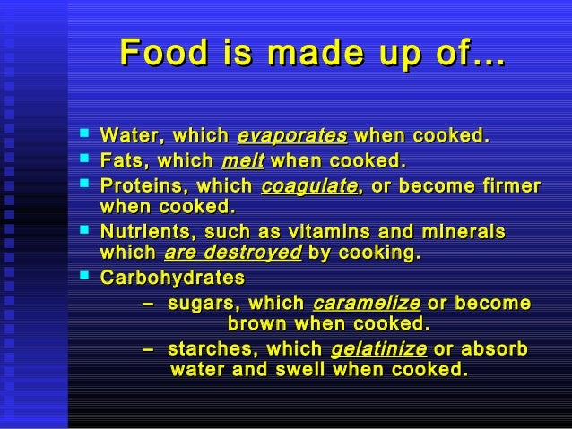 Food is made up of…       Water, which evaporates when cooked. Fats, which melt when cooked. Proteins, which coagulat...