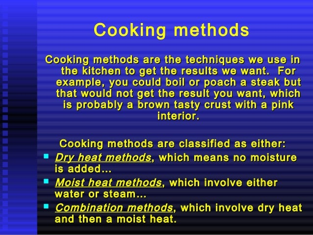 Cooking methods Cooking methods are the techniques we use in the kitchen to get the results we want. For example, you coul...