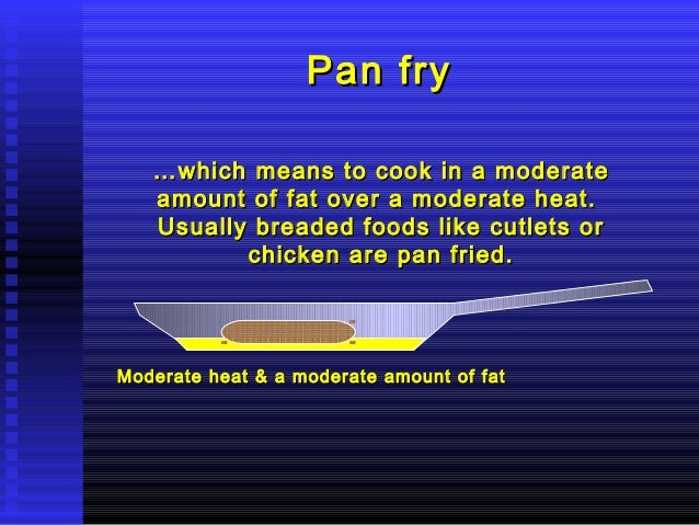 Pan fry … which amount Usually  means to cook in a moderate of fat over a moderate heat. breaded foods like cutlets or chi...