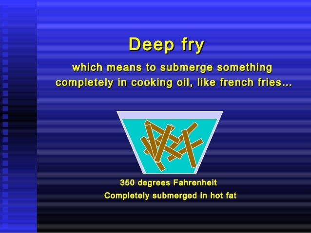 Deep fry which means to submerge something completely in cooking oil, like french fries…  350 degrees Fahrenheit Completel...